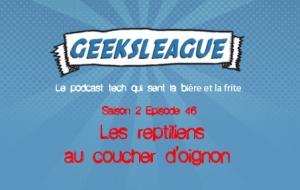 Geeksleague S2 46 Les reptiliens au coucher d'oignon