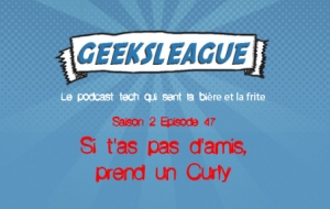 Geeksleague S2 47 Si t'as pas d'amis, prends un Curly