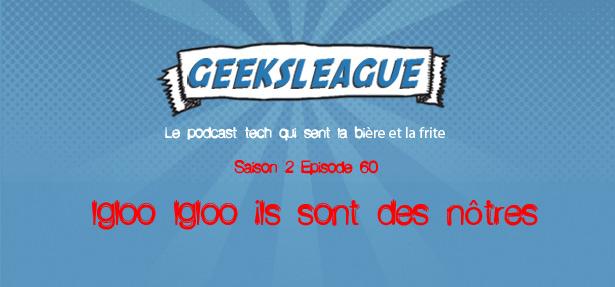 Geeksleague 60 Igloo Igloo ils sont des nôtres